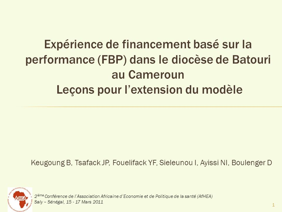 2 ième Conférence de lAssociation Africaine dEconomie et de Politique de la santé (AfHEA) Saly – Sénégal, 15 - 17 Mars 2011 Keugoung B, Tsafack JP, Fouelifack YF, Sieleunou I, Ayissi NI, Boulenger D Expérience de financement basé sur la performance (FBP) dans le diocèse de Batouri au Cameroun Leçons pour lextension du modèle 1