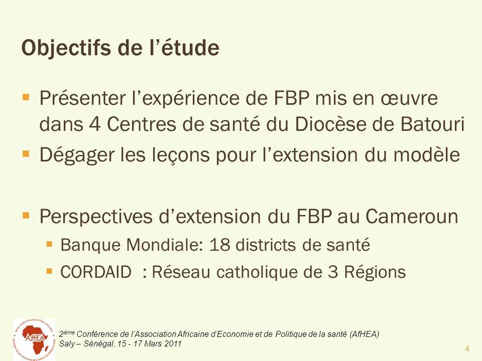 2 ième Conférence de lAssociation Africaine dEconomie et de Politique de la santé (AfHEA) Saly – Sénégal, 15 - 17 Mars 2011 Objectifs de létude Présenter lexpérience de FBP mis en œuvre dans 4 Centres de santé du Diocèse de Batouri Dégager les leçons pour lextension du modèle Perspectives dextension du FBP au Cameroun Banque Mondiale: 18 districts de santé CORDAID : Réseau catholique de 3 Régions 4