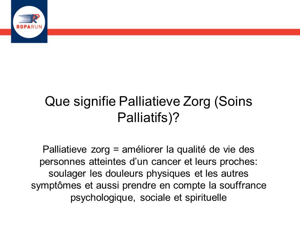 Que signifie Palliatieve Zorg (Soins Palliatifs)? Palliatieve zorg = améliorer la qualité de vie des personnes atteintes dun cancer et leurs proches: