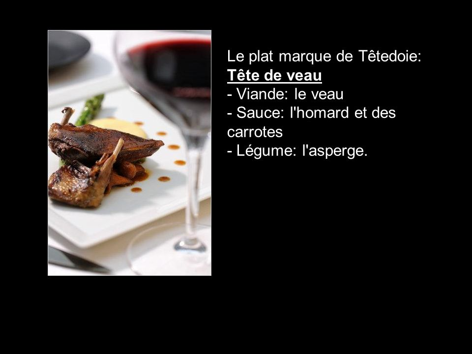 Le plat marque de Têtedoie: Tête de veau - Viande: le veau - Sauce: l homard et des carrotes - Légume: l asperge.