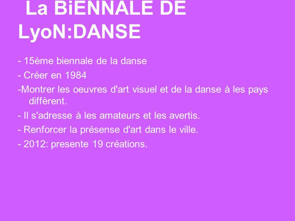 La BiENNALE DE LyoN:DANSE - 15ème biennale de la danse - Créer en 1984 -Montrer les oeuvres d art visuel et de la danse à les pays diffèrent.