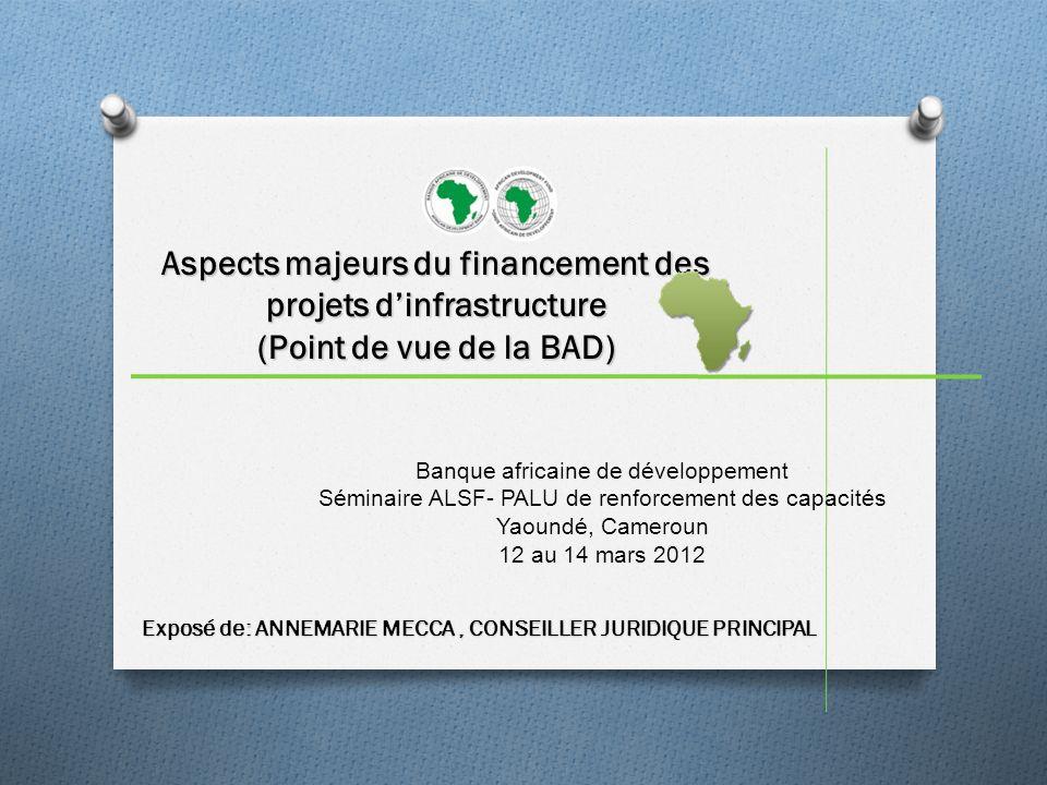 Aspects majeurs du financement des projets dinfrastructure (Point de vue de la BAD) Exposé de: ANNEMARIE MECCA, CONSEILLER JURIDIQUE PRINCIPAL Banque africaine de développement Séminaire ALSF- PALU de renforcement des capacités Yaoundé, Cameroun 12 au 14 mars 2012
