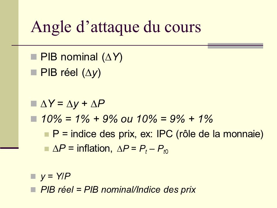Angle dattaque du cours PIB nominal (Y) PIB réel (y) Y = y + P 10% = 1% + 9% ou 10% = 9% + 1% P = indice des prix, ex: IPC (rôle de la monnaie) P = in