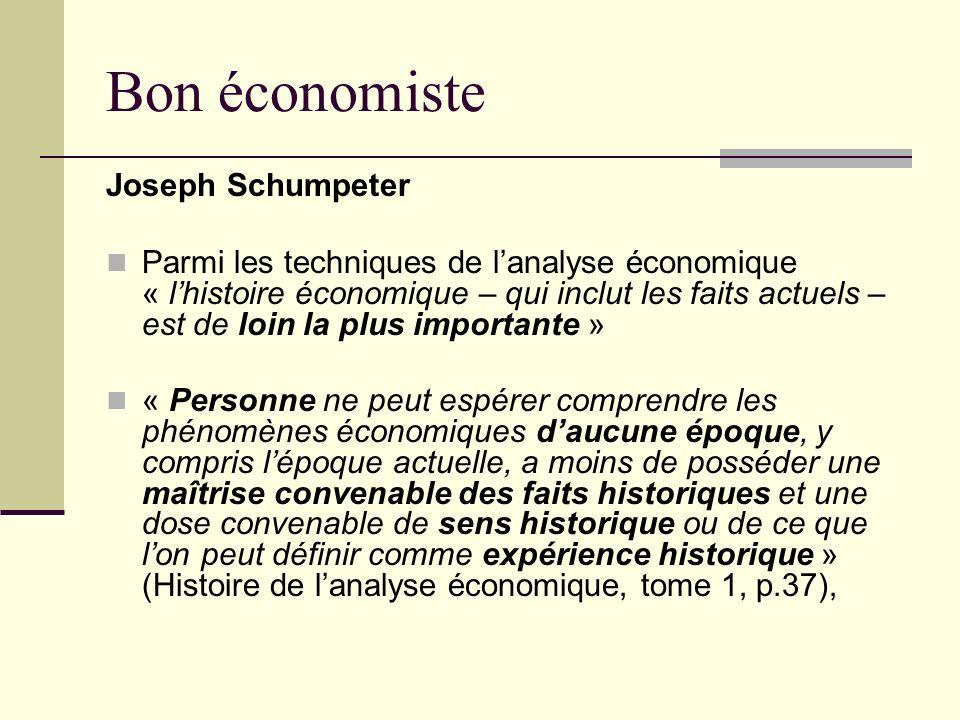 Bon économiste Joseph Schumpeter Parmi les techniques de lanalyse économique « lhistoire économique – qui inclut les faits actuels – est de loin la plus importante » « Personne ne peut espérer comprendre les phénomènes économiques daucune époque, y compris lépoque actuelle, a moins de posséder une maîtrise convenable des faits historiques et une dose convenable de sens historique ou de ce que lon peut définir comme expérience historique » (Histoire de lanalyse économique, tome 1, p.37),