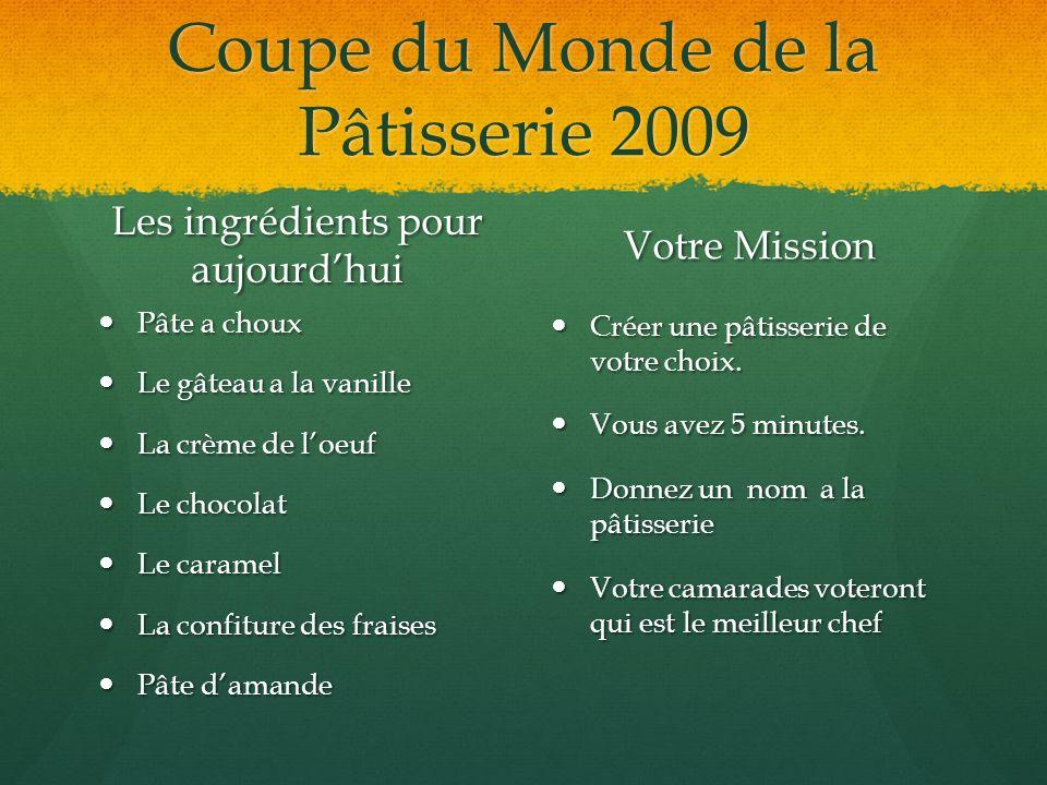 Coupe du Monde de la Pâtisserie 2009 Les ingrédients pour aujourdhui Pâte a choux Le gâteau a la vanille La crème de loeuf Le chocolat Le caramel La c