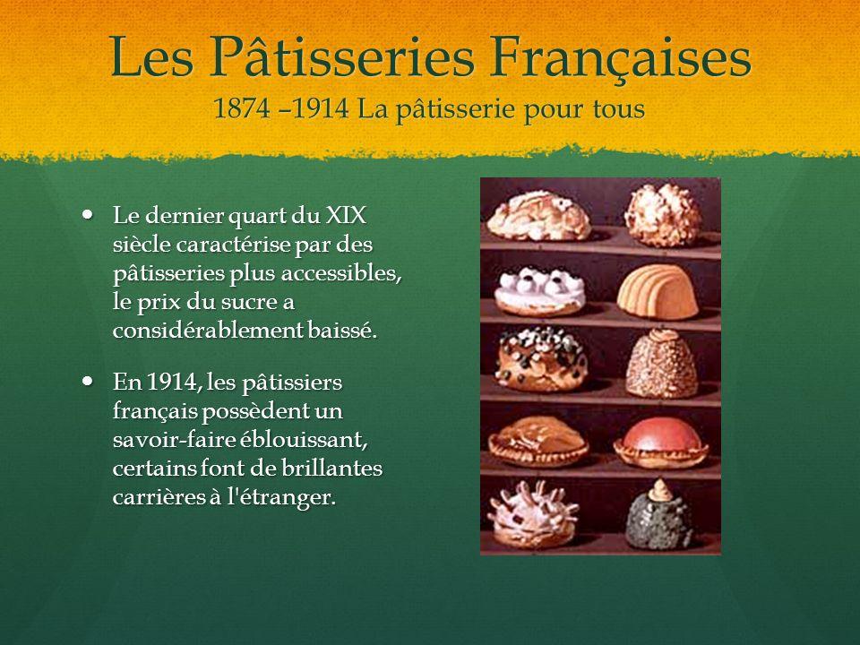 Les Pâtisseries Françaises 1874 –1914 La pâtisserie pour tous Le dernier quart du XIX siècle caractérise par des pâtisseries plus accessibles, le prix