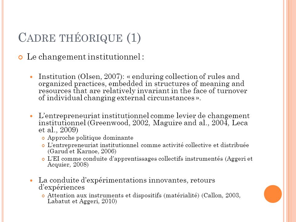 C ADRE THÉORIQUE (1) Le changement institutionnel : Institution (Olsen, 2007): « enduring collection of rules and organized practices, embedded in structures of meaning and resources that are relatively invariant in the face of turnover of individual changing external circunstances ».
