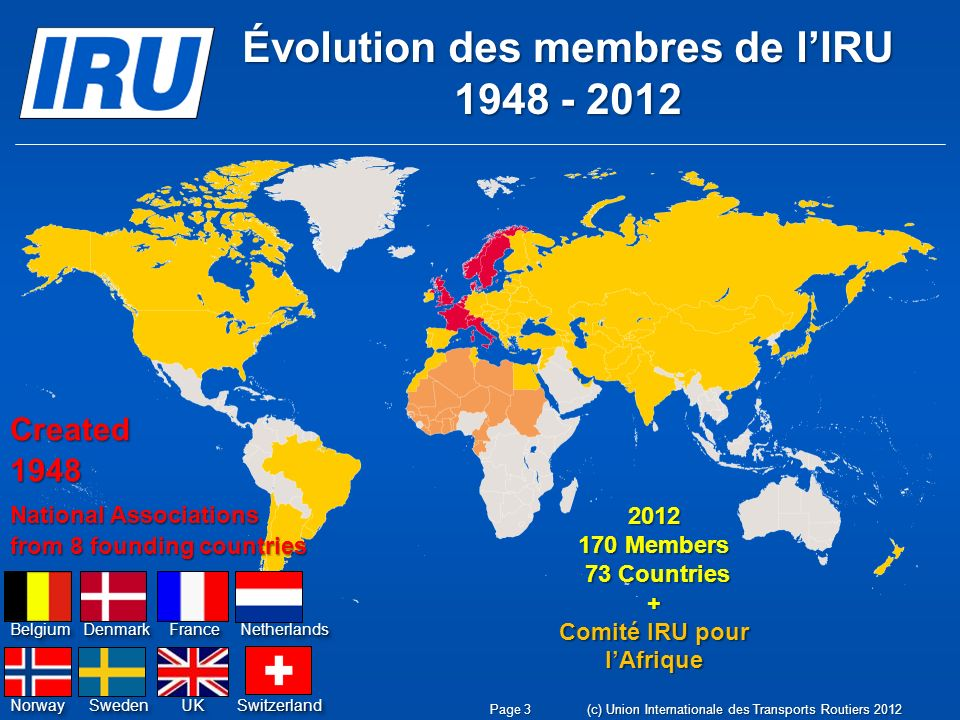 Évolution des membres de lIRU 1948 - 2012 Created 1948 National Associations from 8 founding countries SwedenSweden BelgiumBelgiumDenmarkDenmarkFranceFranceNetherlandsNetherlands NorwayNorwayUKUKSwitzerlandSwitzerland 2012 170 Members 73 Countries + Comité IRU pour lAfrique Page 3(c) Union Internationale des Transports Routiers 2012