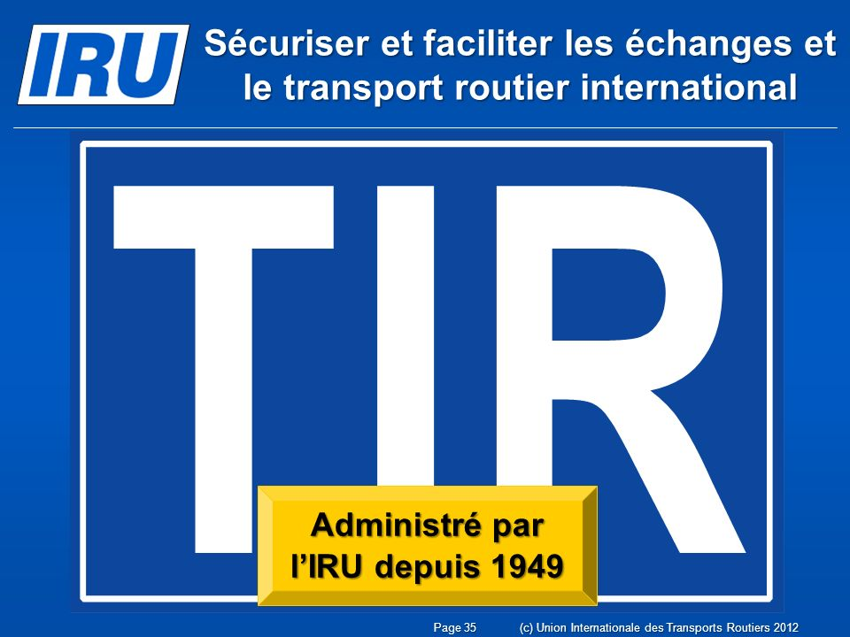 Administré par lIRU depuis 1949 Sécuriser et faciliter les échanges et le transport routier international Page 35(c) Union Internationale des Transports Routiers 2012