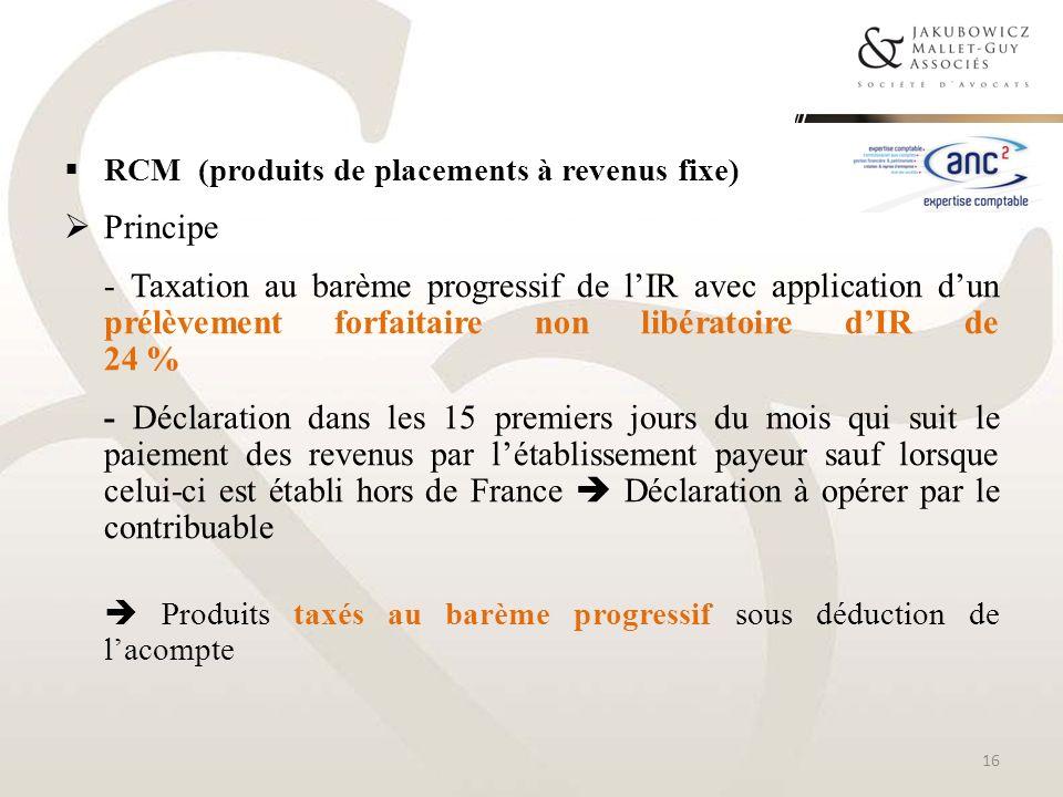 RCM (produits de placements à revenus fixe) Principe - Taxation au barème progressif de lIR avec application dun prélèvement forfaitaire non libératoi