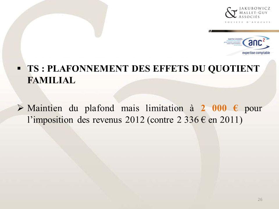 TS : PLAFONNEMENT DES EFFETS DU QUOTIENT FAMILIAL Maintien du plafond mais limitation à 2 000 pour limposition des revenus 2012 (contre 2 336 en 2011)