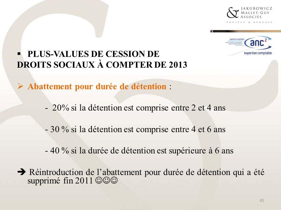 PLUS-VALUES DE CESSION DE DROITS SOCIAUX À COMPTER DE 2013 Abattement pour durée de détention : - 20% si la détention est comprise entre 2 et 4 ans -