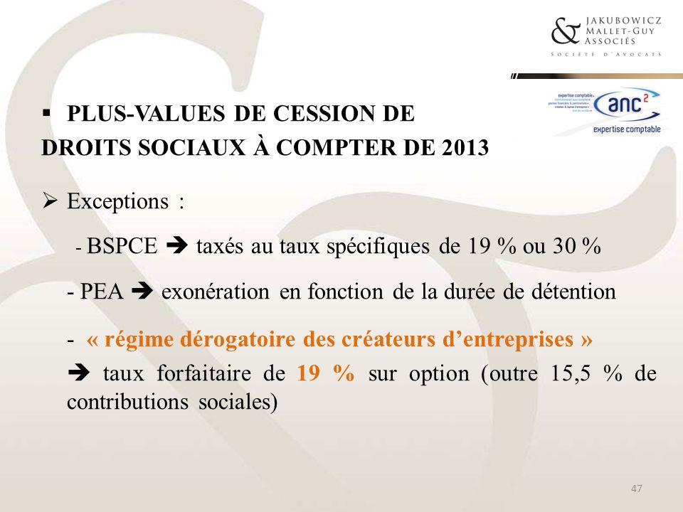 PLUS-VALUES DE CESSION DE DROITS SOCIAUX À COMPTER DE 2013 Exceptions : - BSPCE taxés au taux spécifiques de 19 % ou 30 % - PEA exonération en fonctio