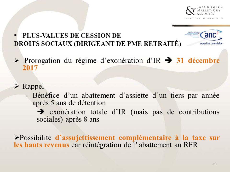 PLUS-VALUES DE CESSION DE DROITS SOCIAUX (DIRIGEANT DE PME RETRAITÉ) Prorogation du régime dexonération dIR 31 décembre 2017 Rappel -Bénéfice dun abat