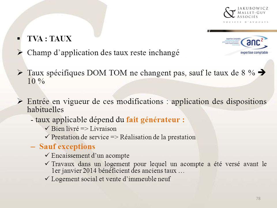 TVA : TAUX Champ dapplication des taux reste inchangé Taux spécifiques DOM TOM ne changent pas, sauf le taux de 8 % 10 % Entrée en vigueur de ces modi