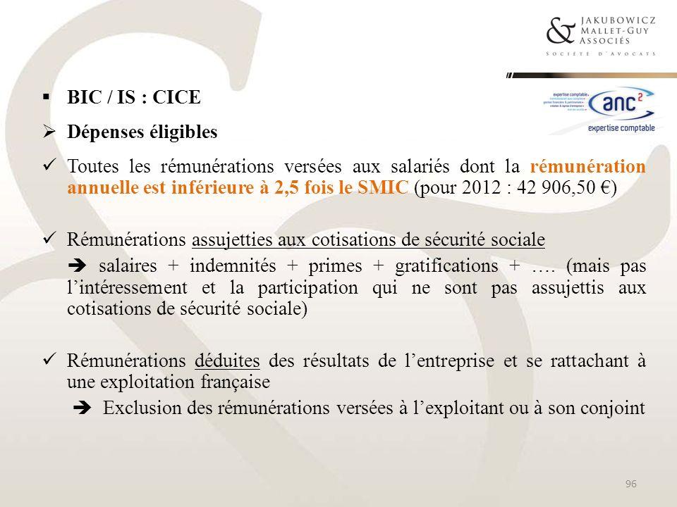 BIC / IS : CICE Dépenses éligibles Toutes les rémunérations versées aux salariés dont la rémunération annuelle est inférieure à 2,5 fois le SMIC (pour
