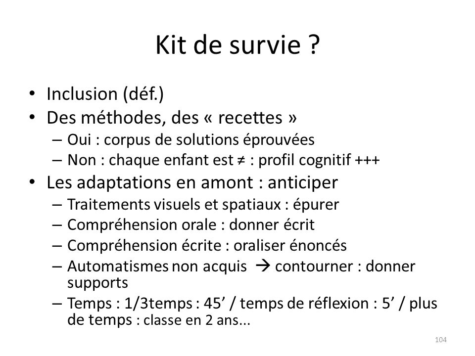 Kit de survie ? Inclusion (déf.) Des méthodes, des « recettes » – Oui : corpus de solutions éprouvées – Non : chaque enfant est : profil cognitif +++
