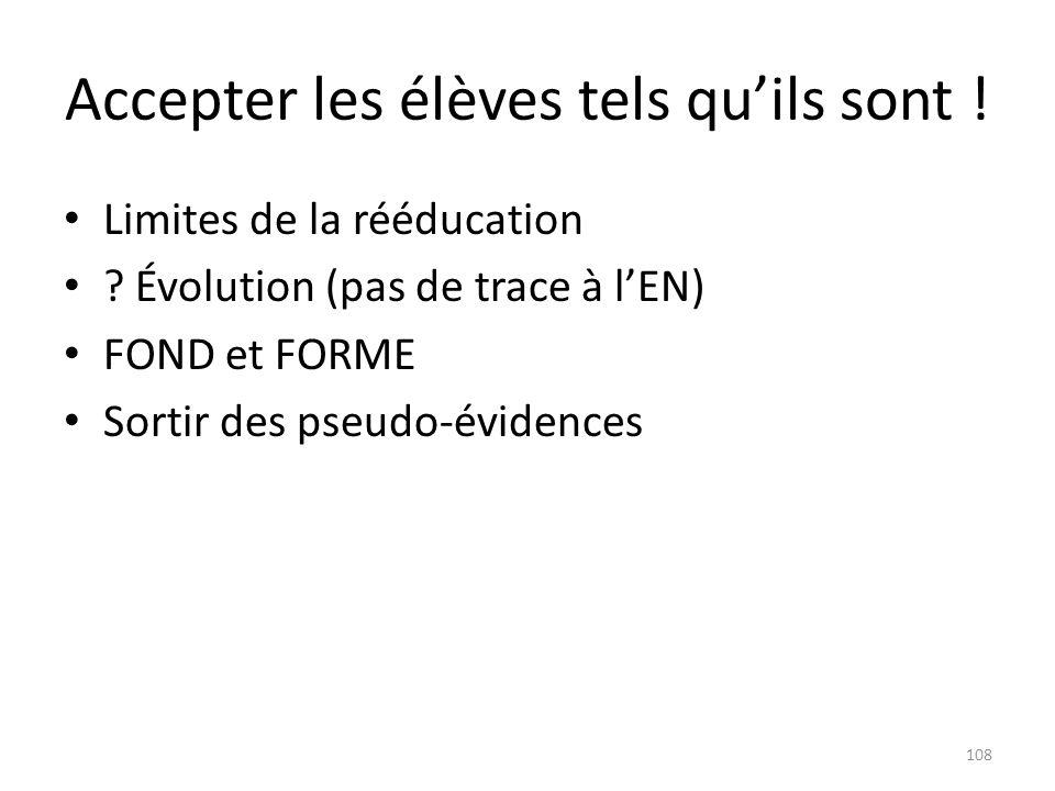 Accepter les élèves tels quils sont ! Limites de la rééducation ? Évolution (pas de trace à lEN) FOND et FORME Sortir des pseudo-évidences 108