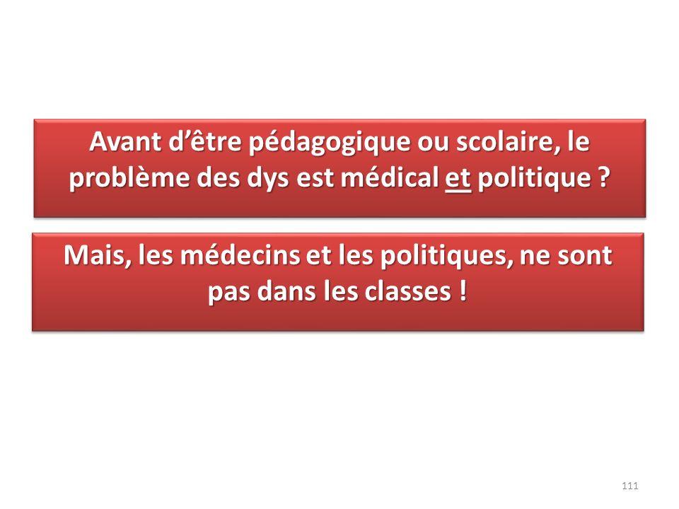 Avant dêtre pédagogique ou scolaire, le problème des dys est médical et politique ? 111 Mais, les médecins et les politiques, ne sont pas dans les cla
