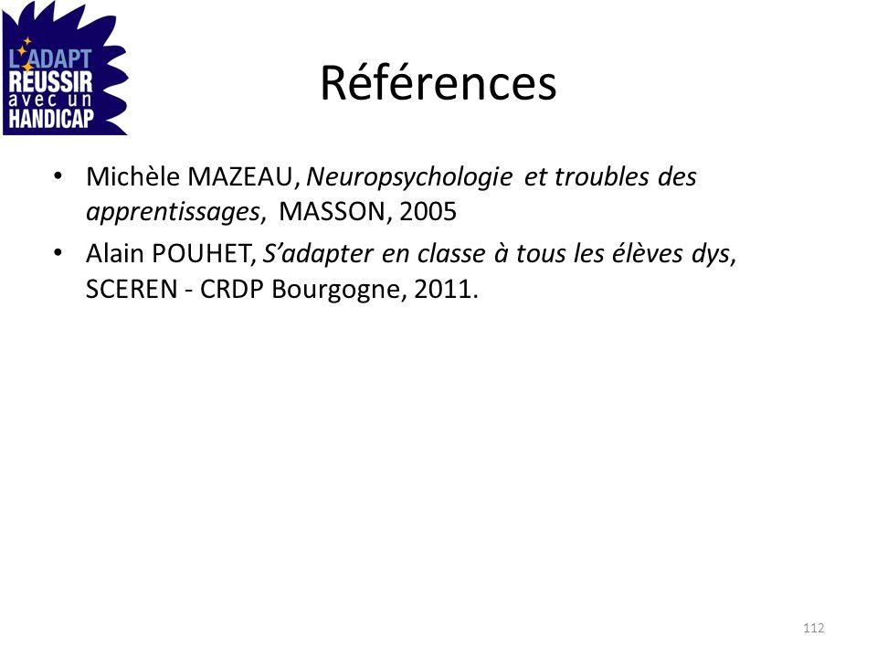 Références Michèle MAZEAU, Neuropsychologie et troubles des apprentissages, MASSON, 2005 Alain POUHET, Sadapter en classe à tous les élèves dys, SCERE