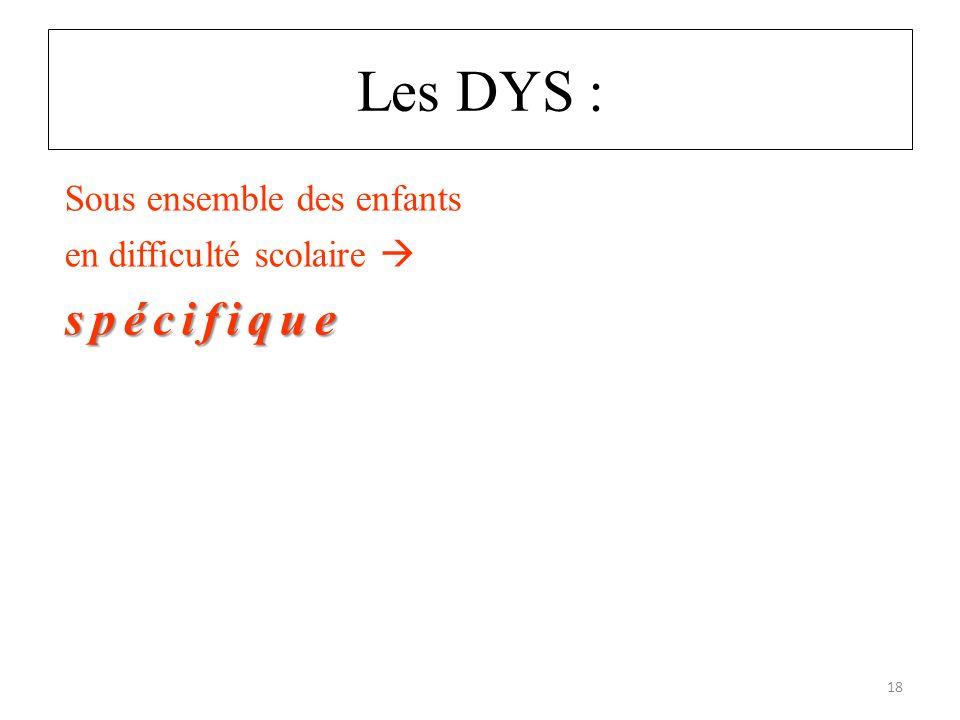 Les DYS : spécifique Sous ensemble des enfants en difficulté scolaire spécifique 18