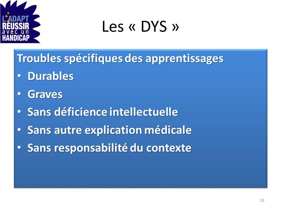 Les « DYS » Troubles spécifiques des apprentissages Durables Durables Graves Graves Sans déficience intellectuelle Sans déficience intellectuelle Sans
