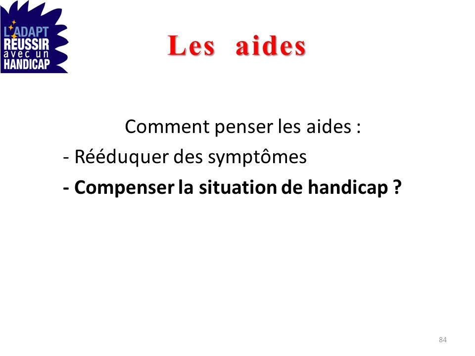 Les aides Comment penser les aides : - Rééduquer des symptômes - Compenser la situation de handicap ? 84