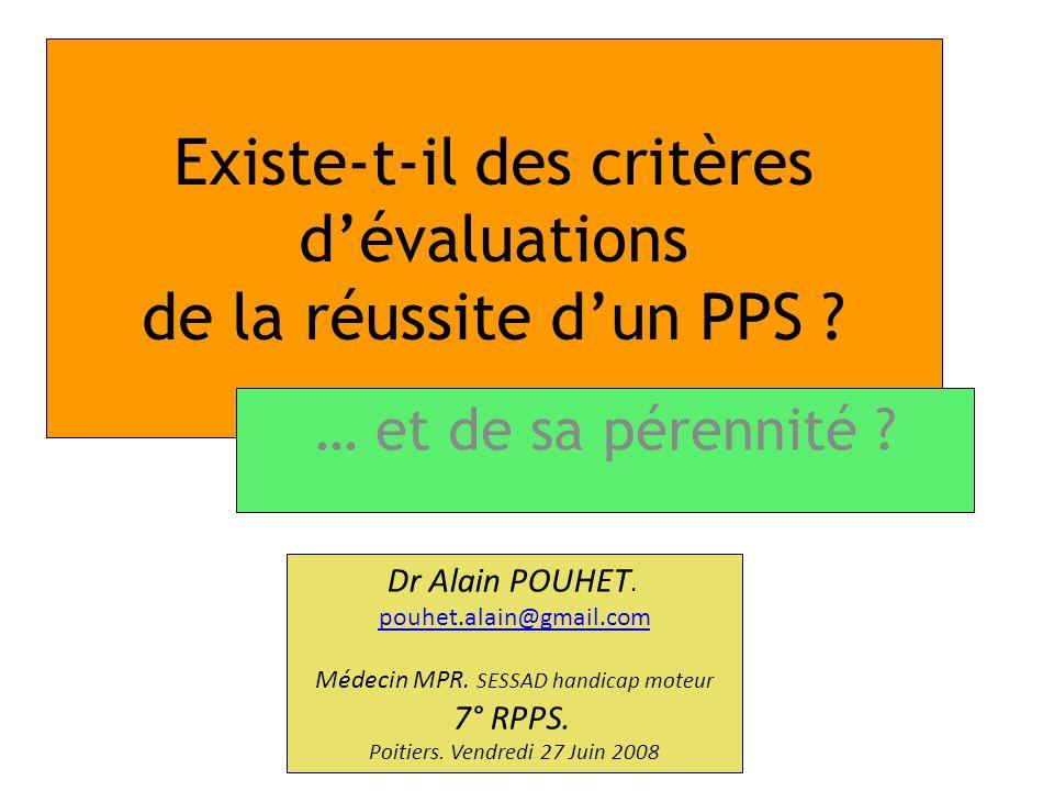 Existe-t-il des critères dévaluations de la réussite dun PPS ? … et de sa pérennité ? Dr Alain POUHET. pouhet.alain@gmail.com Médecin MPR. SESSAD hand