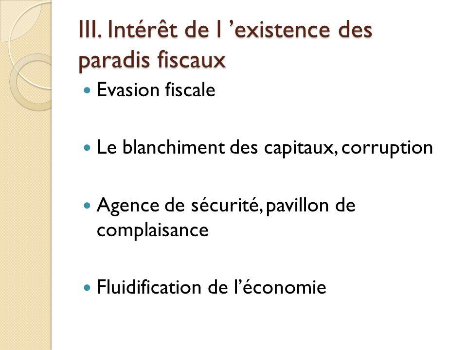 III. Intérêt de l existence des paradis fiscaux Evasion fiscale Le blanchiment des capitaux, corruption Agence de sécurité, pavillon de complaisance F