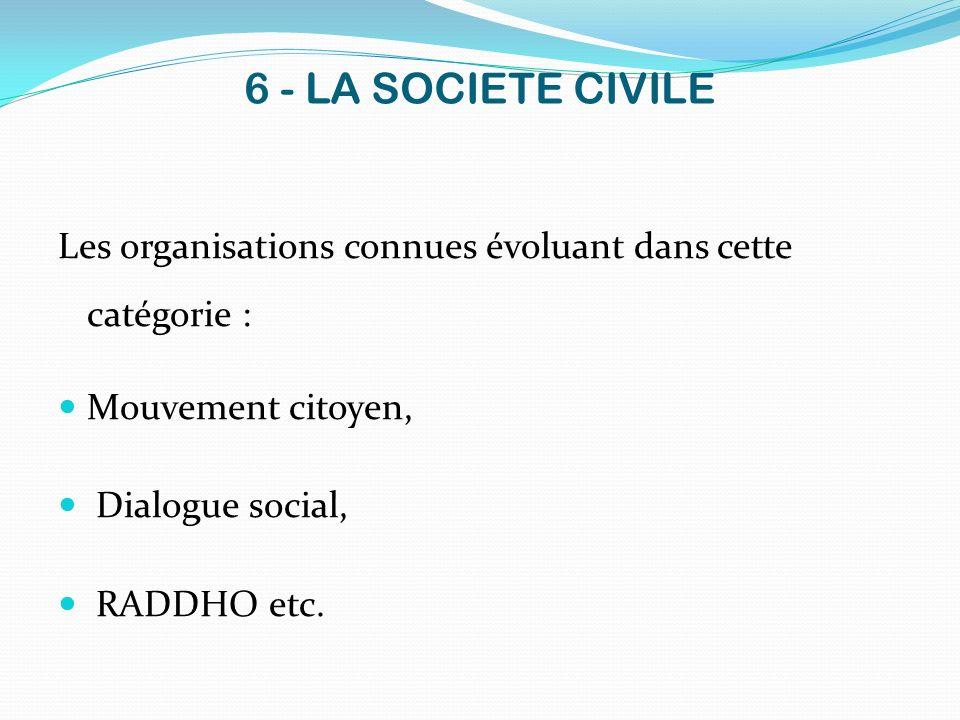 6 - LA SOCIETE CIVILE Les organisations connues évoluant dans cette catégorie : Mouvement citoyen, Dialogue social, RADDHO etc.