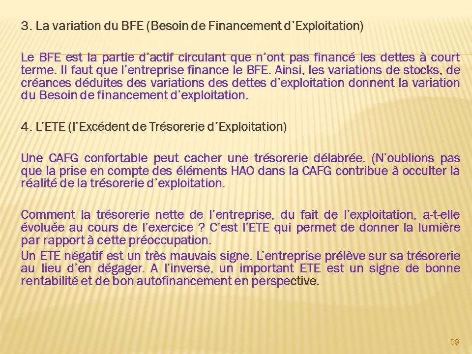 3. La variation du BFE (Besoin de Financement dExploitation) Le BFE est la partie dactif circulant que nont pas financé les dettes à court terme. Il f