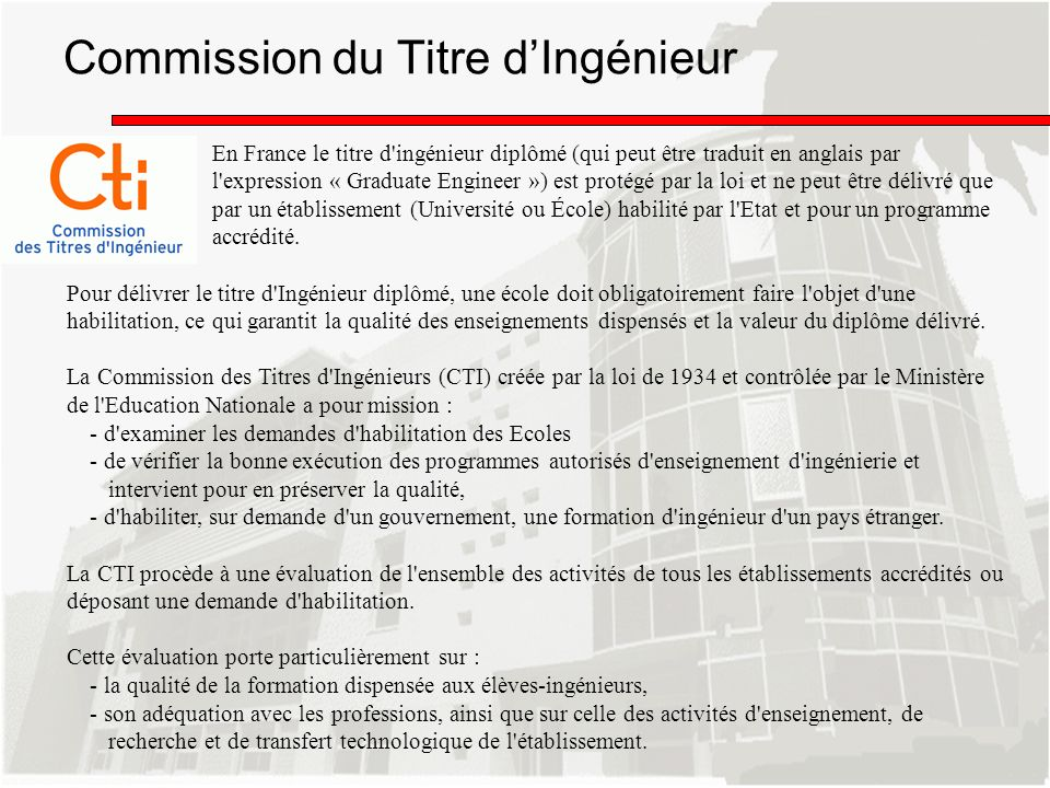 La CTI est lune des 7 agences daccréditation qui ont obtenu le label EURACE sanctionnant sa conformité aux standards européens pour laccréditation des masters en ingénierie En France, toutes les formations dingénieurs, habilitées pour 6 ans dans le cadre de lhabilitation périodique, sont éligibles au label EUR ACE.