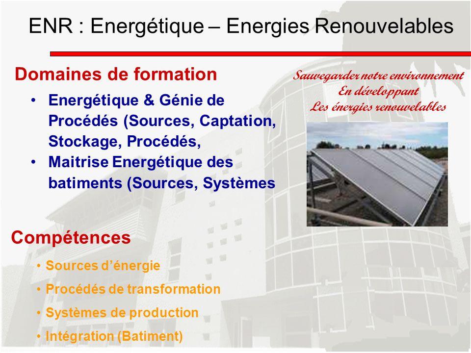 ENR : Energétique – Energies Renouvelables Domaines de formation Energétique & Génie de Procédés (Sources, Captation, Stockage, Procédés, Maitrise Ene