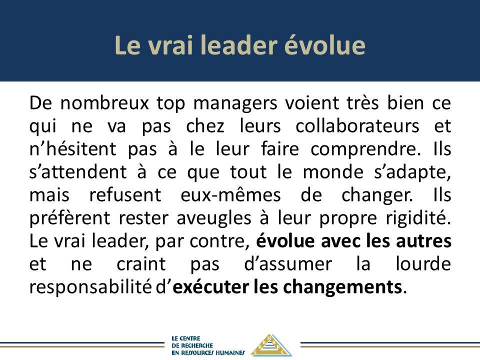 Le vrai leader évolue De nombreux top managers voient très bien ce qui ne va pas chez leurs collaborateurs et nhésitent pas à le leur faire comprendre.