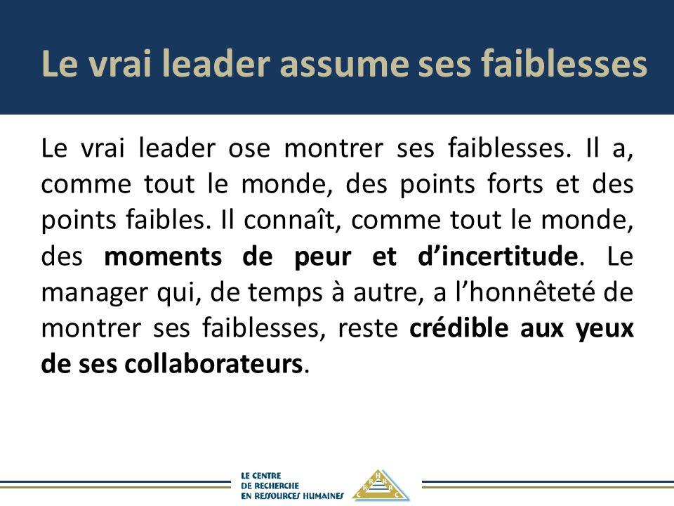 Le vrai leader assume ses faiblesses Le vrai leader ose montrer ses faiblesses. Il a, comme tout le monde, des points forts et des points faibles. Il