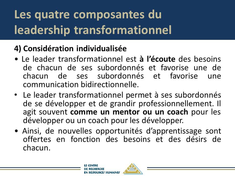 Les quatre composantes du leadership transformationnel 4) Considération individualisée Le leader transformationnel est à lécoute des besoins de chacun de ses subordonnés et favorise une de chacun de ses subordonnés et favorise une communication bidirectionnelle.