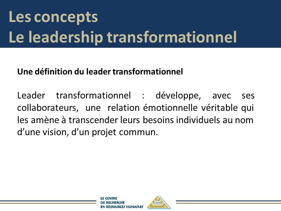 Une définition du leader transformationnel Leader transformationnel : développe, avec ses collaborateurs, une relation émotionnelle véritable qui les amène à transcender leurs besoins individuels au nom dune vision, dun projet commun.