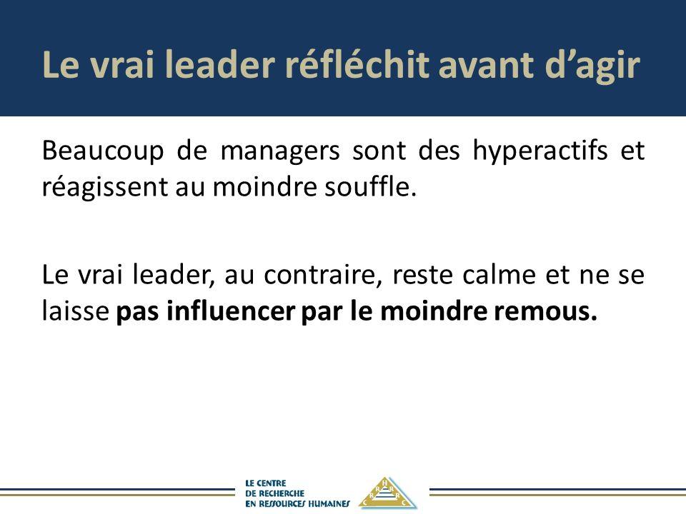 Le vrai leader réfléchit avant dagir Beaucoup de managers sont des hyperactifs et réagissent au moindre souffle. Le vrai leader, au contraire, reste c