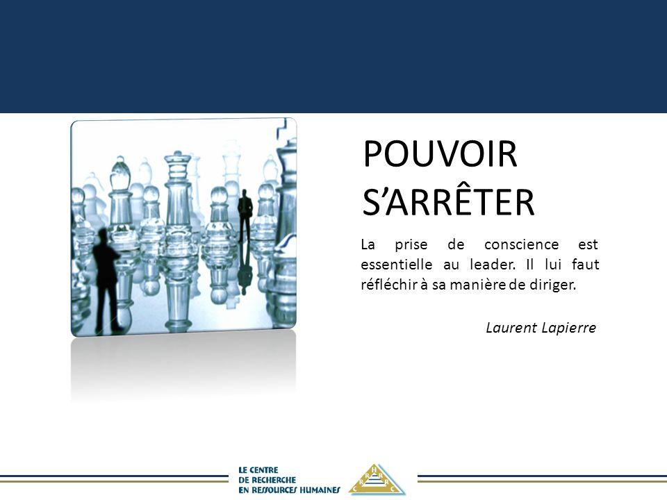 POUVOIR SARRÊTER La prise de conscience est essentielle au leader. Il lui faut réfléchir à sa manière de diriger. Laurent Lapierre