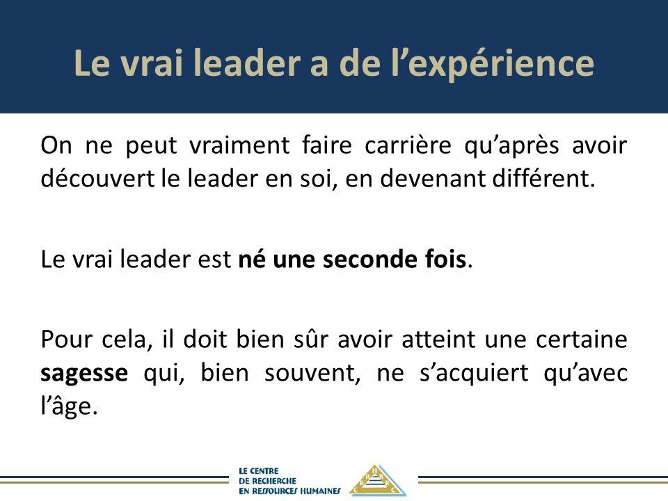 Le vrai leader a de lexpérience On ne peut vraiment faire carrière quaprès avoir découvert le leader en soi, en devenant différent. Le vrai leader est