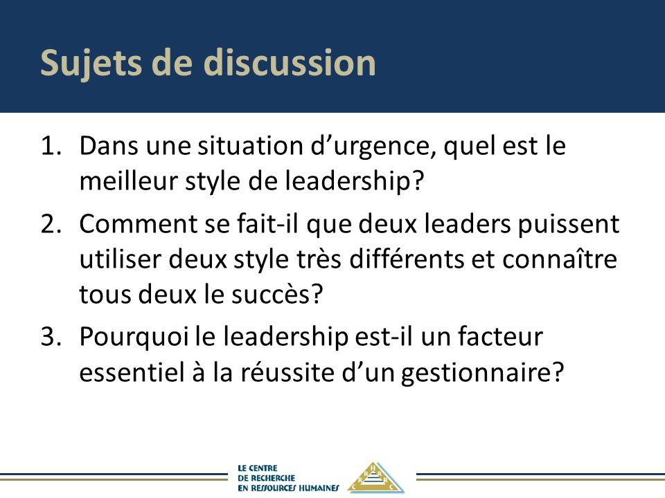 Sujets de discussion 1.Dans une situation durgence, quel est le meilleur style de leadership.