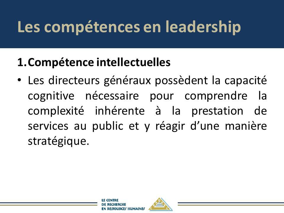 Les compétences en leadership 1.Compétence intellectuelles Les directeurs généraux possèdent la capacité cognitive nécessaire pour comprendre la complexité inhérente à la prestation de services au public et y réagir dune manière stratégique.