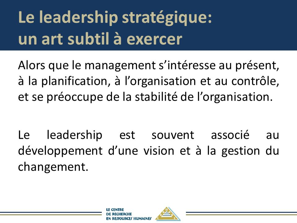 Le leadership stratégique: un art subtil à exercer Alors que le management sintéresse au présent, à la planification, à lorganisation et au contrôle, et se préoccupe de la stabilité de lorganisation.