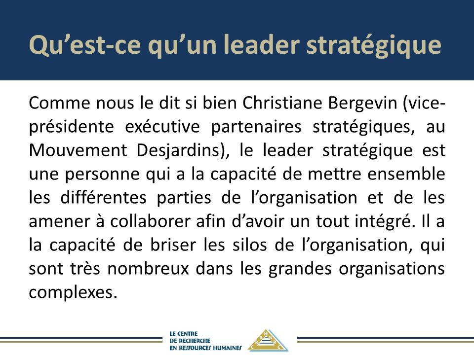Quest-ce quun leader stratégique Comme nous le dit si bien Christiane Bergevin (vice- présidente exécutive partenaires stratégiques, au Mouvement Desjardins), le leader stratégique est une personne qui a la capacité de mettre ensemble les différentes parties de lorganisation et de les amener à collaborer afin davoir un tout intégré.