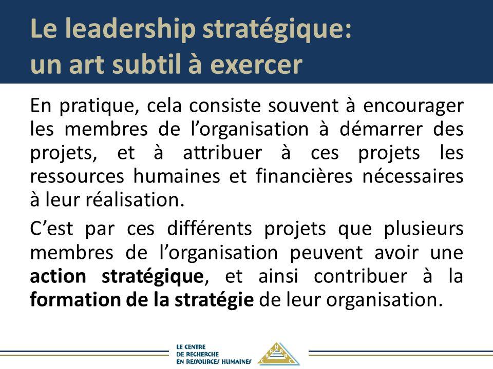 Le leadership stratégique: un art subtil à exercer En pratique, cela consiste souvent à encourager les membres de lorganisation à démarrer des projets, et à attribuer à ces projets les ressources humaines et financières nécessaires à leur réalisation.