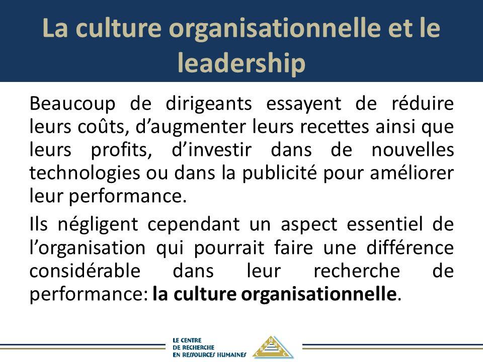 La culture organisationnelle et le leadership Beaucoup de dirigeants essayent de réduire leurs coûts, daugmenter leurs recettes ainsi que leurs profits, dinvestir dans de nouvelles technologies ou dans la publicité pour améliorer leur performance.
