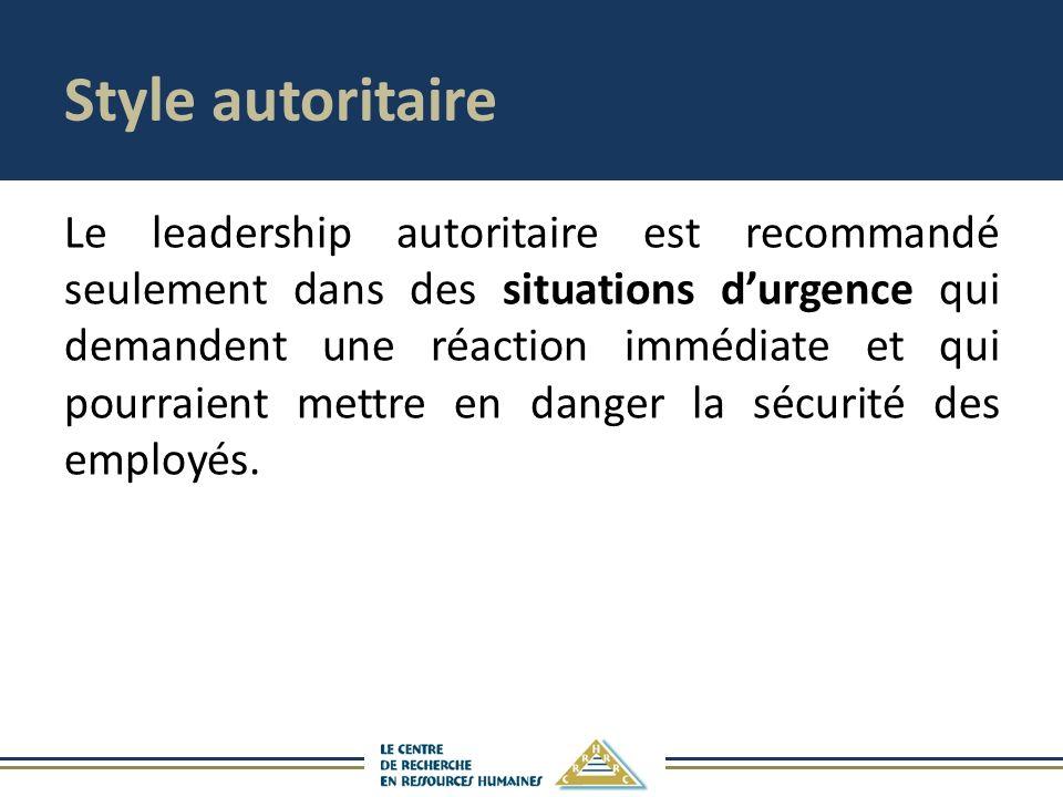 Style autoritaire Le leadership autoritaire est recommandé seulement dans des situations durgence qui demandent une réaction immédiate et qui pourraient mettre en danger la sécurité des employés.