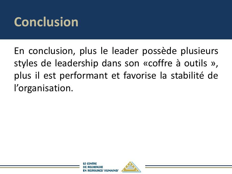 Conclusion En conclusion, plus le leader possède plusieurs styles de leadership dans son «coffre à outils », plus il est performant et favorise la stabilité de lorganisation.