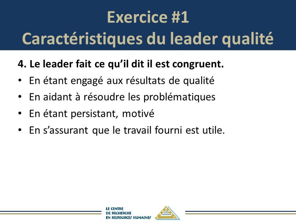 Exercice #1 Caractéristiques du leader qualité 4.Le leader fait ce quil dit il est congruent. En étant engagé aux résultats de qualité En aidant à rés