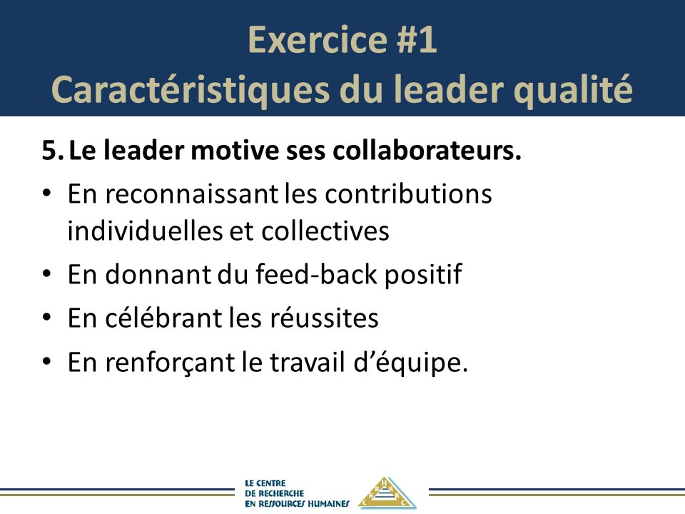 Exercice #1 Caractéristiques du leader qualité 5.Le leader motive ses collaborateurs. En reconnaissant les contributions individuelles et collectives